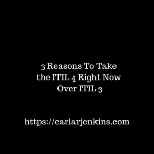 3 Reasons to Take the ITIL 4 Right Now Over the ITIL 3 – Carla R. Jenkins